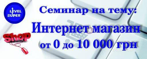 Бесплатный семинар-курс, на тему: «Интернет-магазин от 0 – 10 000 грн»