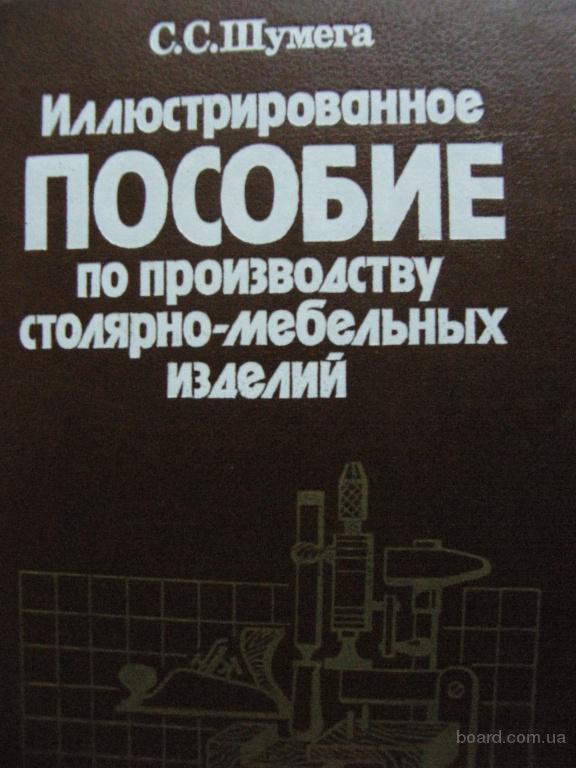 Иллюстрированное пособие по производству столярно-мебельных изделий, Шумега С. С. «Экология» 1991. - 320 стр.